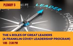 PLENARY 5: The 4 Roles of Great Leaders (A Franklin Covey Leadership Program)